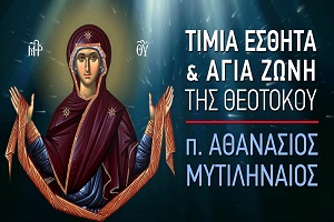 π. Αθανάσιος Μυτιληναίος: Η Τιμία Εσθήτα και Αγία Ζώνη της Θεοτόκου