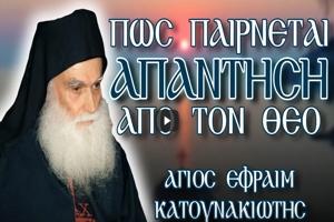 Άγιος Εφραίμ Κατουνακιώτης: Πώς παίρνεται απάντηση από τον Θεό