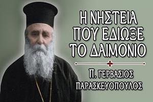 π. Γερβάσιος Παρασκευόπουλος: Η νηστεία που έδιωξε το δαιμόνιο