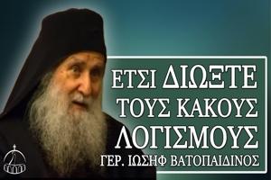 Γέρων Ιωσήφ Βατοπαιδινός: Έτσι διώξτε τους κακούς λογισμούς.